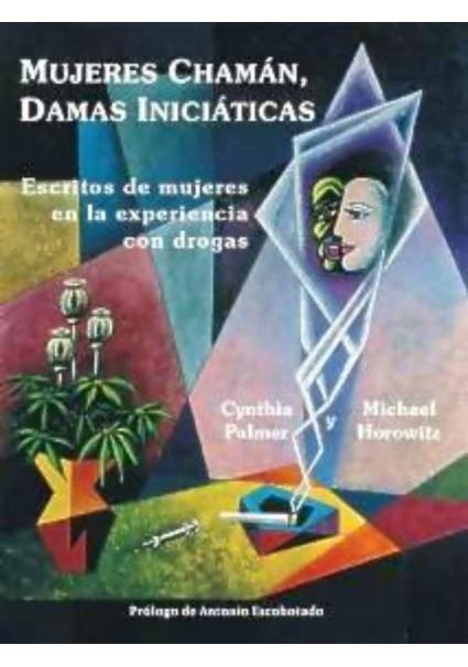 MUJERES CHAMÁN, DAMAS INICIÁTICAS. Escritos de mujeres en la experiencia con drogas. ( Cynthia Palmer y Michael Horowitz )
